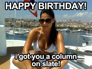 Happy Birthday! I got you a column on Slate!