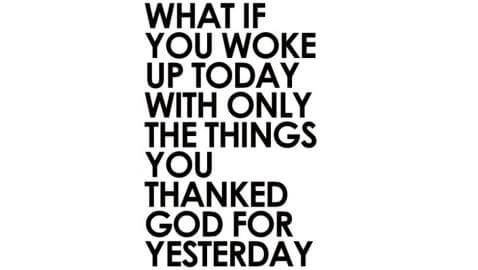 What-if-you-woke-up-today-with-only-the-things-you-thanked-God-for-yesterday