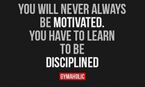 you-will-never-always-be-motivated-you-have-to-learn-to-be-disciplined